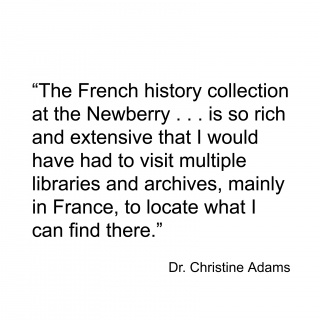 """""""The French history collection at the Newberry . . . and is so rich and extensive that I would have had to visit multiple libraries and archives, mainly in France, to locate what I can find there."""""""