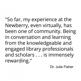 """""""So far, my experience at the Newberry, even virtually, has been one of community. Being in conversation and learning from the knowledgeable and engaged library professionals and scholars . . . is immensely rewarding."""""""